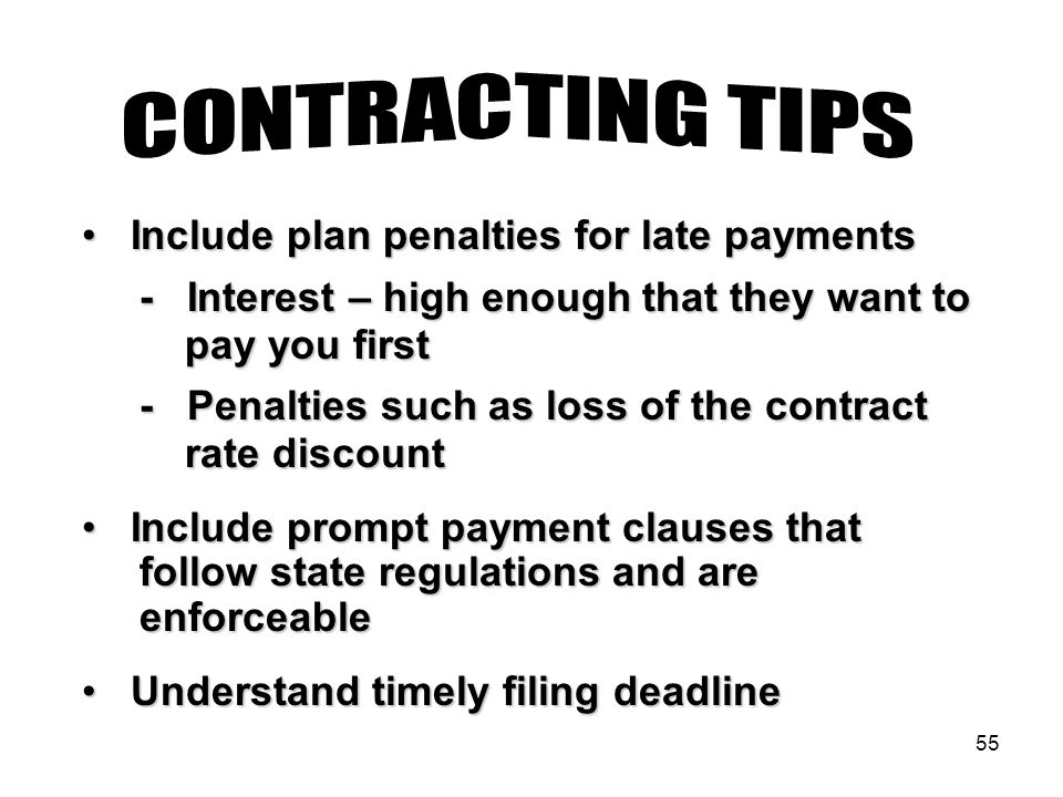 55 Include plan penalties for late payments Include plan penalties for late payments - Interest – high enough that they want to - Interest – high enough that they want to pay you first pay you first - Penalties such as loss of the contract - Penalties such as loss of the contract rate discount rate discount Include prompt payment clauses that Include prompt payment clauses that follow state regulations and are follow state regulations and are enforceable enforceable Understand timely filing deadline Understand timely filing deadline