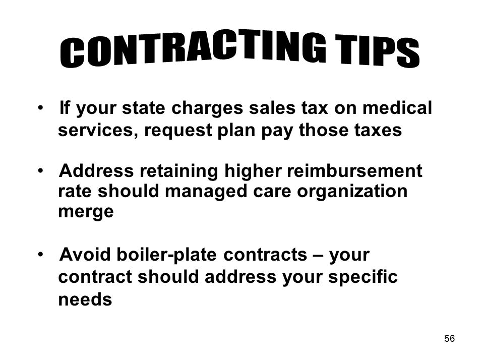56 If your state charges sales tax on medical services, request plan pay those taxes Address retaining higher reimbursement rate should managed care organization merge Avoid boiler-plate contracts – your contract should address your specific needs