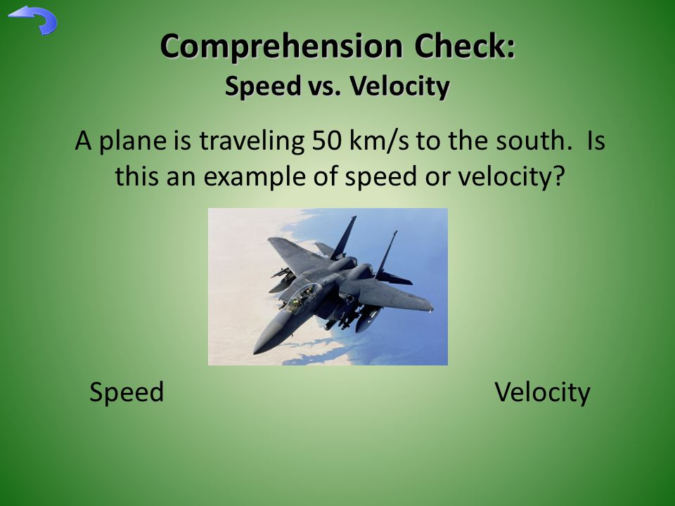 Comprehension Check: Speed vs.Velocity A plane is traveling 50 km/s to the south.