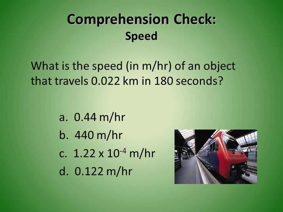 Comprehension Check: Speed What is the speed (in m/hr) of an object that travels 0.022 km in 180 seconds? a. 0.44 m/hr b. 440 m/hr c. 1.22 x 10 -4 m/h