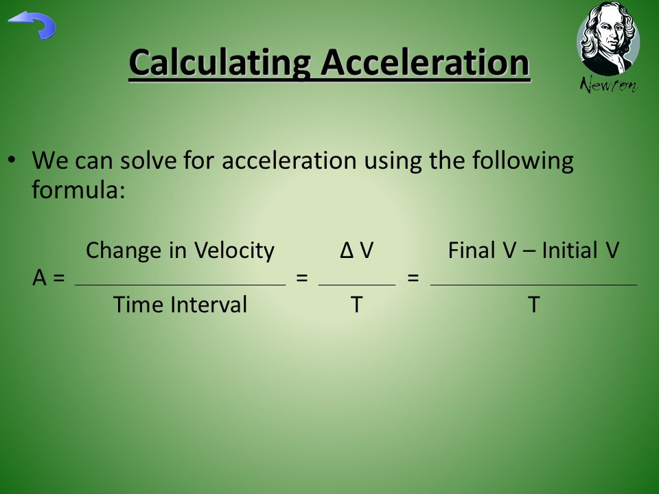 Calculating Acceleration We can solve for acceleration using the following formula: A = Change in Velocity = ∆ V = Final V – Initial V Time IntervalTT