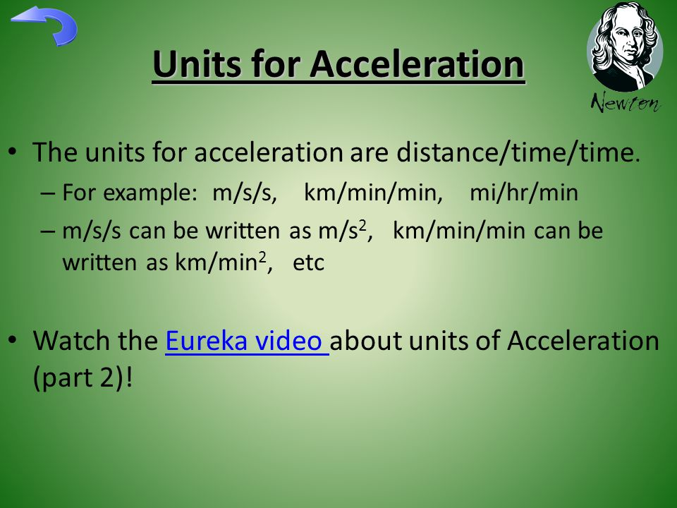 Units for Acceleration The units for acceleration are distance/time/time. – For example: m/s/s, km/min/min, mi/hr/min – m/s/s can be written as m/s 2,