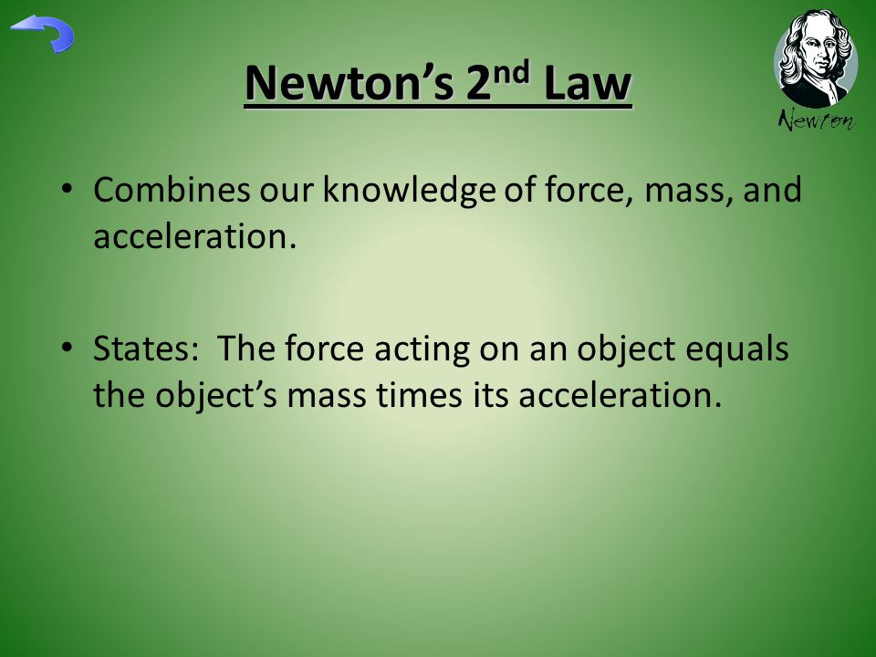 Newton's 2 nd Law Combines our knowledge of force, mass, and acceleration. States: The force acting on an object equals the object's mass times its ac