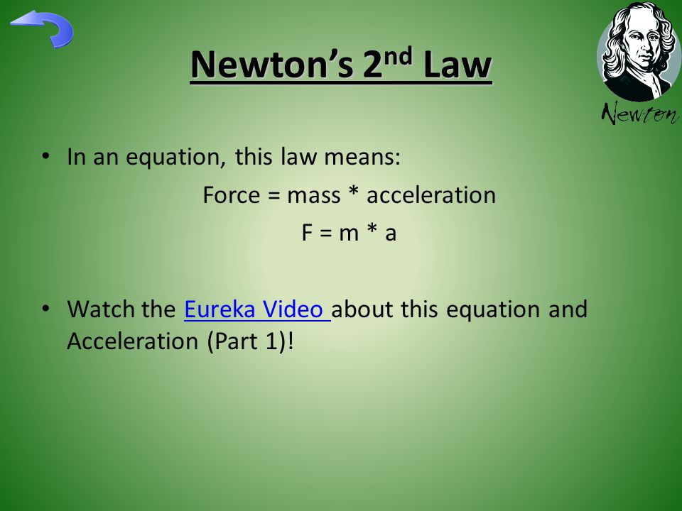 Newton's 2 nd Law In an equation, this law means: Force = mass * acceleration F = m * a Watch the Eureka Video about this equation and Acceleration (Part 1)!Eureka Video