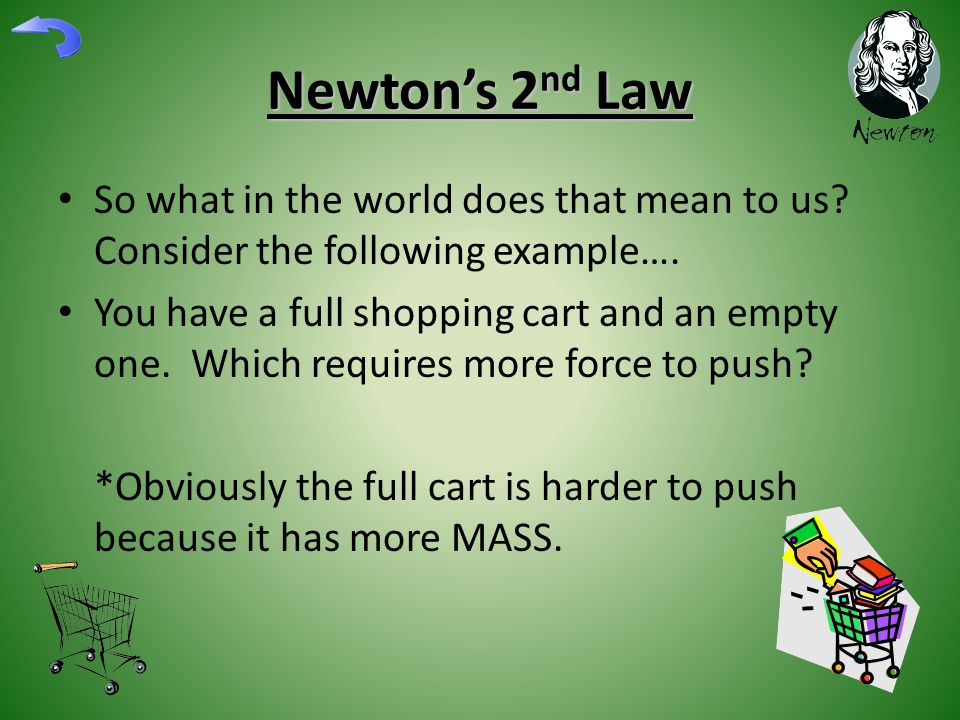 Newton's 2 nd Law So what in the world does that mean to us? Consider the following example…. You have a full shopping cart and an empty one. Which re