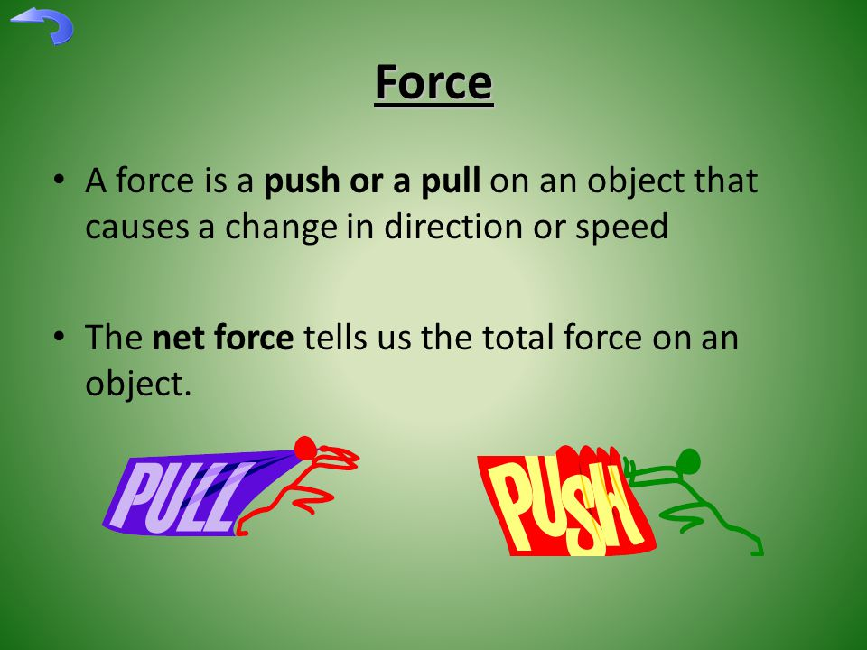 Force A force is a push or a pull on an object that causes a change in direction or speed The net force tells us the total force on an object.