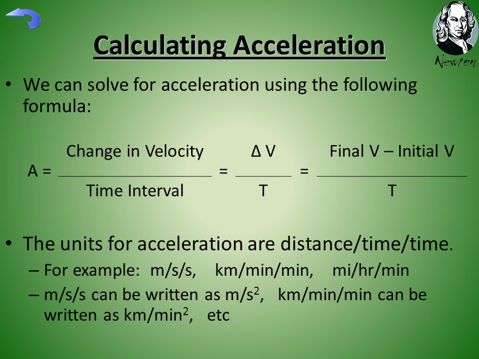 Calculating Acceleration We can solve for acceleration using the following formula: The units for acceleration are distance/time/time.