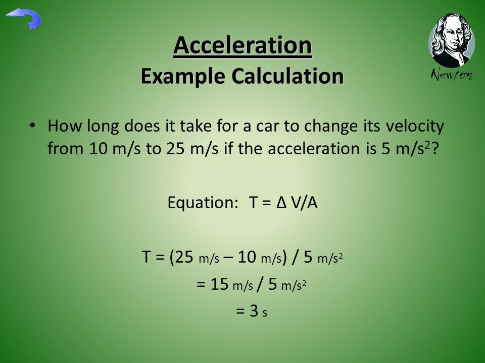 Acceleration Example Calculation How long does it take for a car to change its velocity from 10 m/s to 25 m/s if the acceleration is 5 m/s 2 .