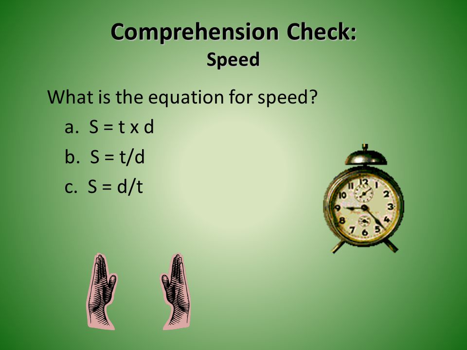 Comprehension Check: Speed What is the equation for speed a. S = t x d b. S = t/d c. S = d/t