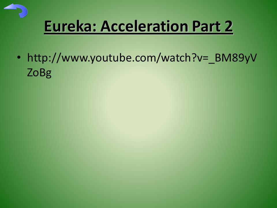 Eureka: Acceleration Part 2 http://www.youtube.com/watch v=_BM89yV ZoBg