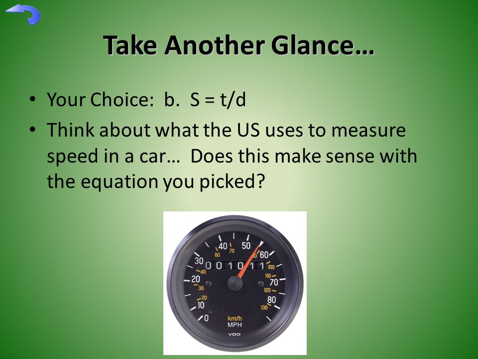 Take Another Glance… Your Choice: b. S = t/d Think about what the US uses to measure speed in a car… Does this make sense with the equation you picked