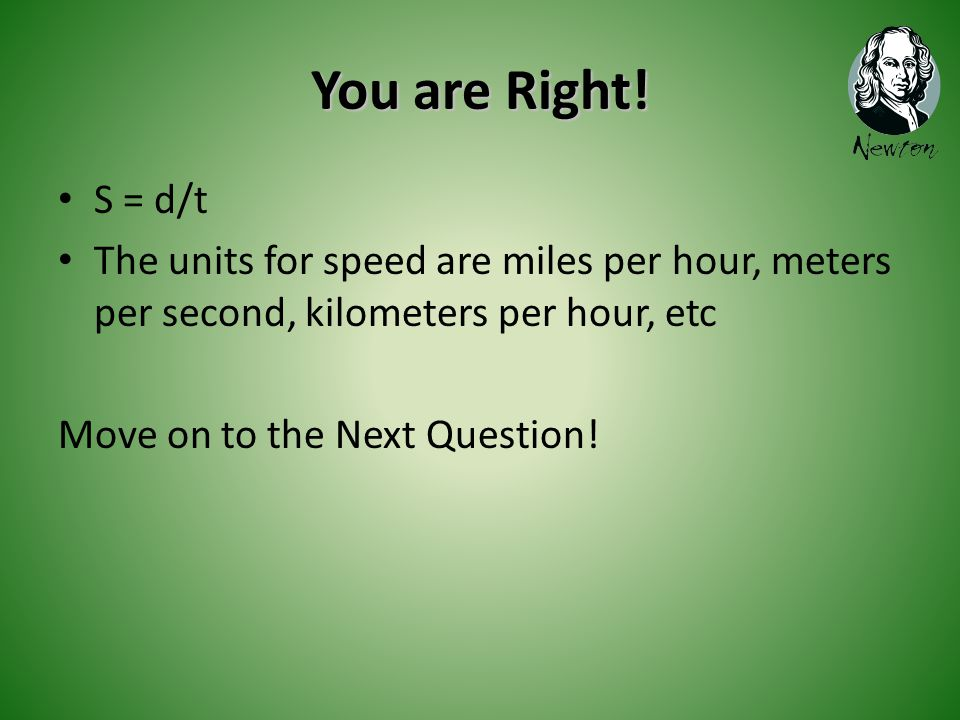 You are Right! S = d/t The units for speed are miles per hour, meters per second, kilometers per hour, etc Move on to the Next Question!