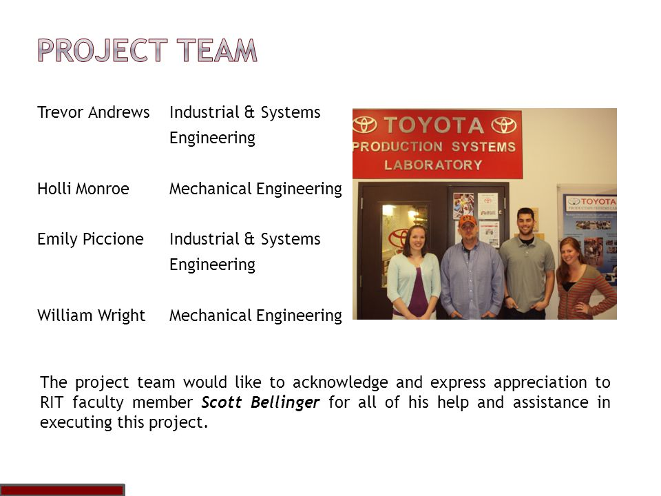 Trevor AndrewsIndustrial & Systems Engineering Holli MonroeMechanical Engineering Emily Piccione Industrial & Systems Engineering William Wright Mechanical Engineering The project team would like to acknowledge and express appreciation to RIT faculty member Scott Bellinger for all of his help and assistance in executing this project.