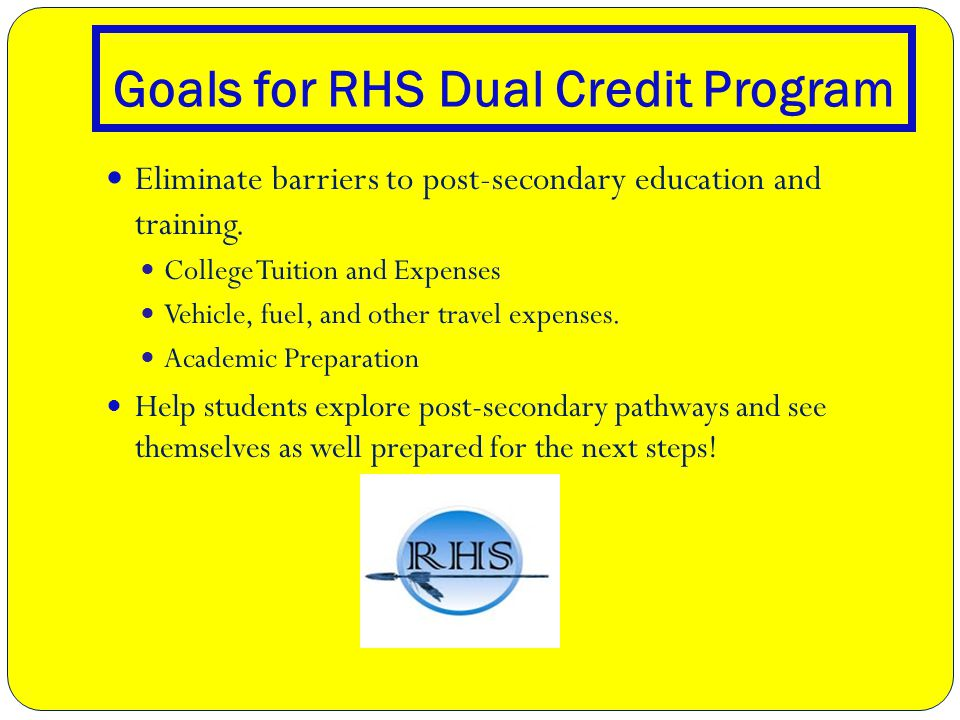 Goals for RHS Dual Credit Program Eliminate barriers to post-secondary education and training.