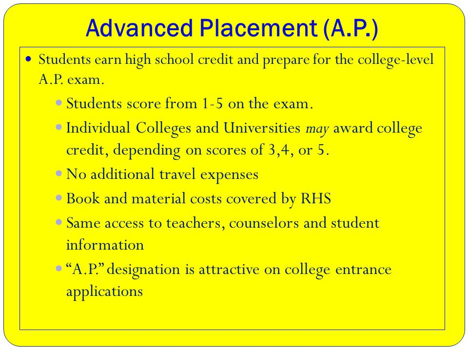 Advanced Placement (A.P.) Students earn high school credit and prepare for the college-level A.P.