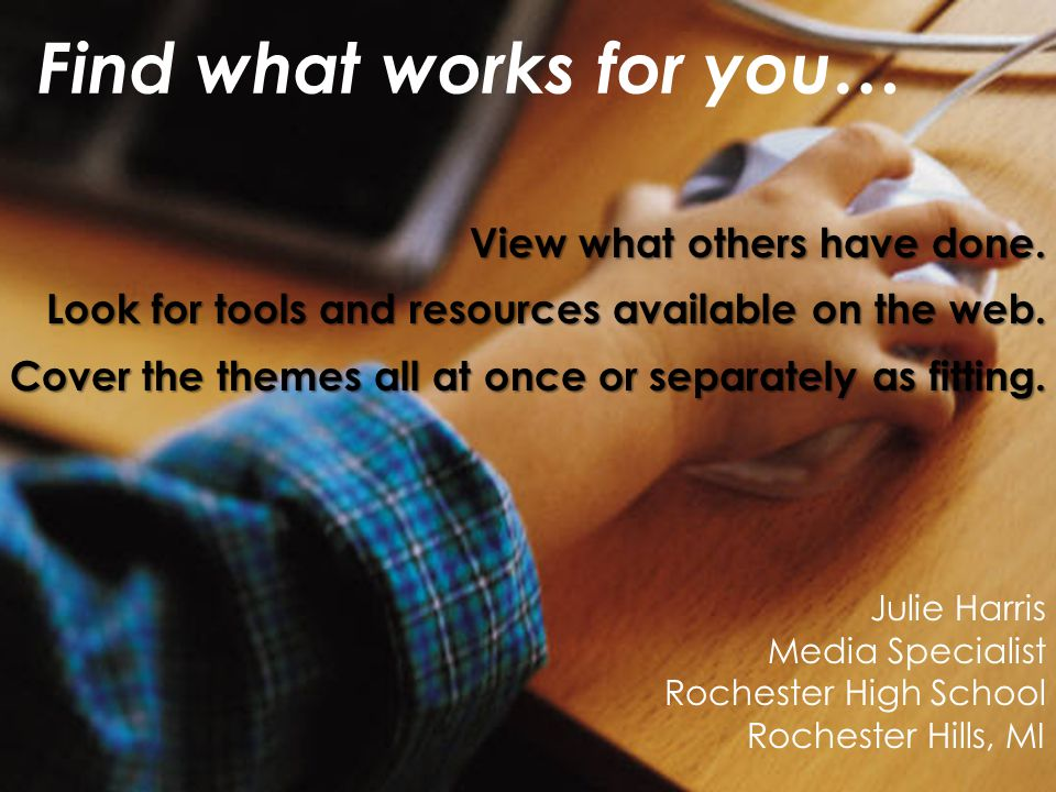 Find what works for you… Julie Harris Media Specialist Rochester High School Rochester Hills, MI View what others have done. Look for tools and resour