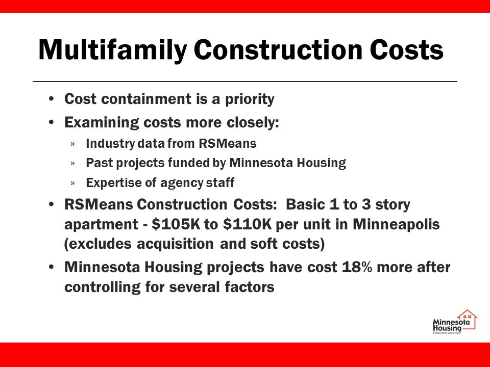 Multifamily Construction Costs Cost containment is a priority Examining costs more closely: »Industry data from RSMeans »Past projects funded by Minnesota Housing »Expertise of agency staff RSMeans Construction Costs: Basic 1 to 3 story apartment - $105K to $110K per unit in Minneapolis (excludes acquisition and soft costs) Minnesota Housing projects have cost 18% more after controlling for several factors