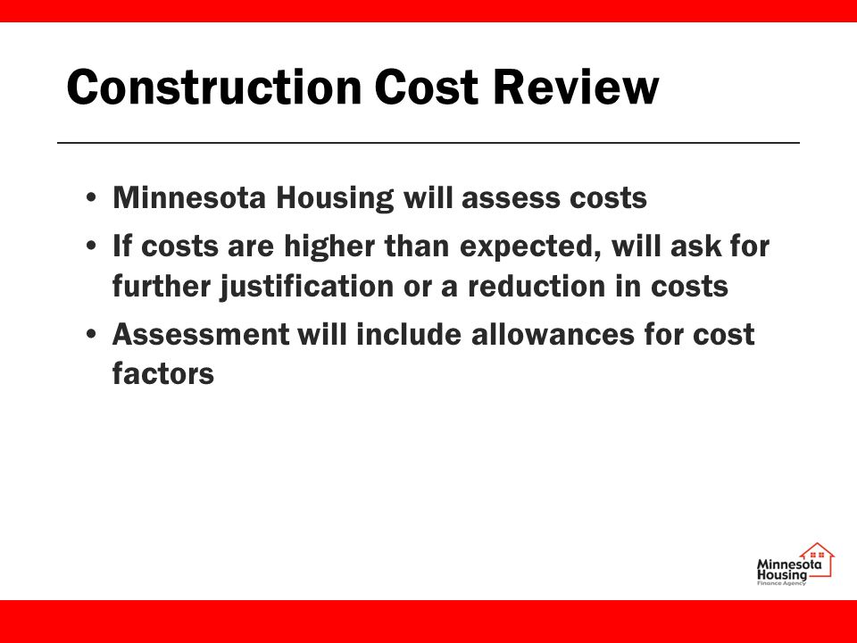 Construction Cost Review Minnesota Housing will assess costs If costs are higher than expected, will ask for further justification or a reduction in costs Assessment will include allowances for cost factors