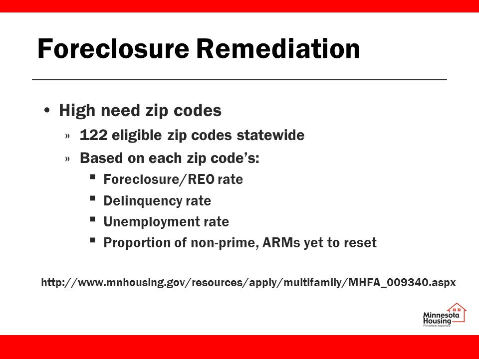 Foreclosure Remediation High need zip codes »122 eligible zip codes statewide »Based on each zip code's: ▪ Foreclosure/REO rate ▪ Delinquency rate ▪ Unemployment rate ▪ Proportion of non-prime, ARMs yet to reset http://www.mnhousing.gov/resources/apply/multifamily/MHFA_009340.aspx