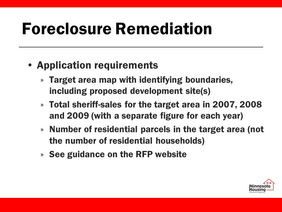 Foreclosure Remediation Application requirements »Target area map with identifying boundaries, including proposed development site(s) »Total sheriff-sales for the target area in 2007, 2008 and 2009 (with a separate figure for each year) »Number of residential parcels in the target area (not the number of residential households) »See guidance on the RFP website