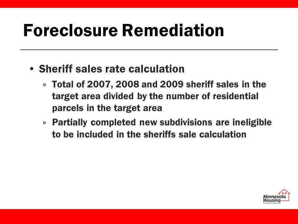 Foreclosure Remediation Sheriff sales rate calculation »Total of 2007, 2008 and 2009 sheriff sales in the target area divided by the number of residential parcels in the target area »Partially completed new subdivisions are ineligible to be included in the sheriffs sale calculation