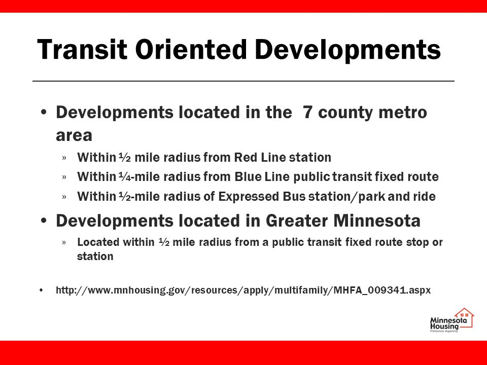 Transit Oriented Developments Developments located in the 7 county metro area »Within ½ mile radius from Red Line station »Within ¼-mile radius from Blue Line public transit fixed route »Within ½-mile radius of Expressed Bus station/park and ride Developments located in Greater Minnesota »Located within ½ mile radius from a public transit fixed route stop or station http://www.mnhousing.gov/resources/apply/multifamily/MHFA_009341.aspx