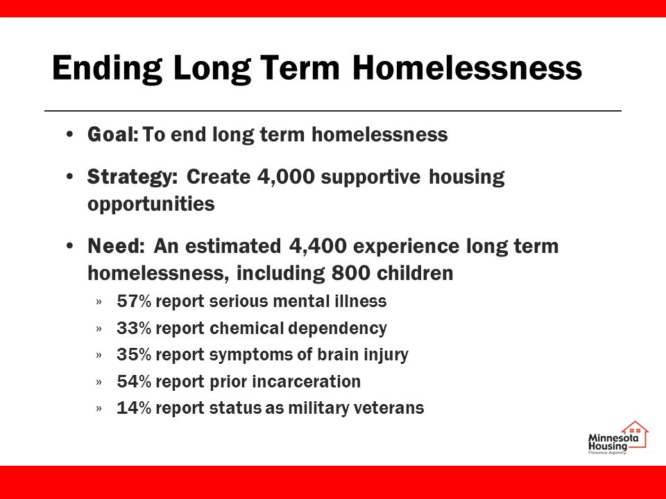 Ending Long Term Homelessness Goal: To end long term homelessness Strategy: Create 4,000 supportive housing opportunities Need: An estimated 4,400 experience long term homelessness, including 800 children »57% report serious mental illness »33% report chemical dependency »35% report symptoms of brain injury »54% report prior incarceration »14% report status as military veterans