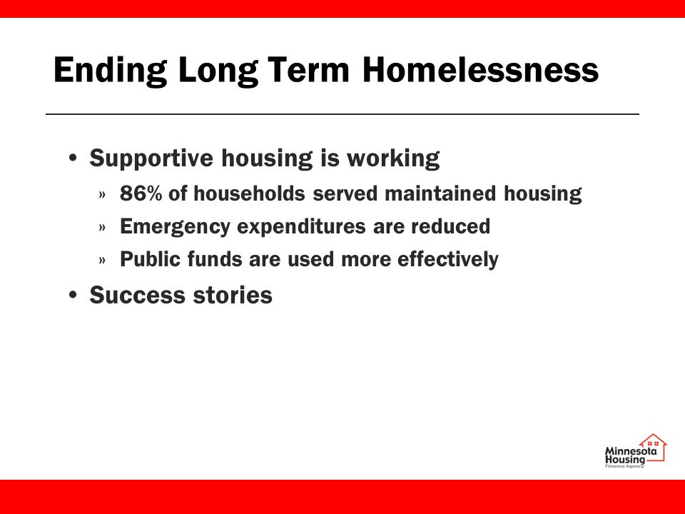 Ending Long Term Homelessness Supportive housing is working »86% of households served maintained housing »Emergency expenditures are reduced »Public funds are used more effectively Success stories