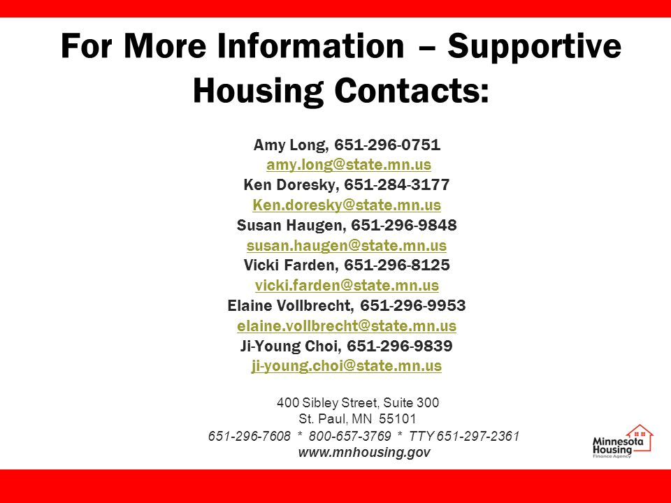 For More Information – Supportive Housing Contacts: Amy Long, 651-296-0751 amy.long@state.mn.us Ken Doresky, 651-284-3177 Ken.doresky@state.mn.us Susan Haugen, 651-296-9848 susan.haugen@state.mn.us Vicki Farden, 651-296-8125 vicki.farden@state.mn.us Elaine Vollbrecht, 651-296-9953 elaine.vollbrecht@state.mn.us Ji-Young Choi, 651-296-9839 ji-young.choi@state.mn.us 400 Sibley Street, Suite 300 St.