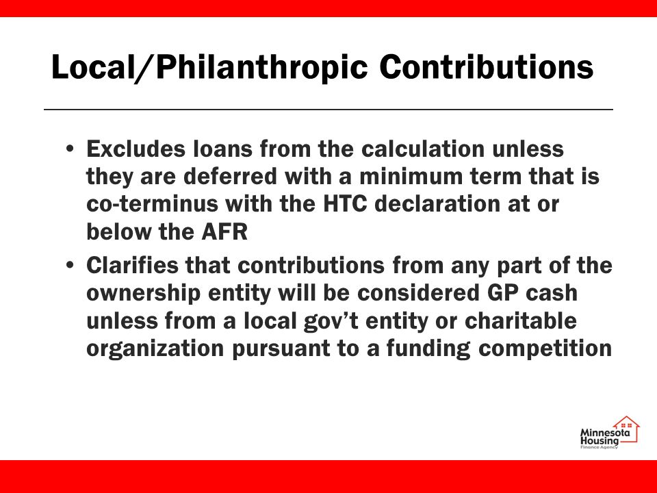 Local/Philanthropic Contributions Excludes loans from the calculation unless they are deferred with a minimum term that is co-terminus with the HTC declaration at or below the AFR Clarifies that contributions from any part of the ownership entity will be considered GP cash unless from a local gov't entity or charitable organization pursuant to a funding competition