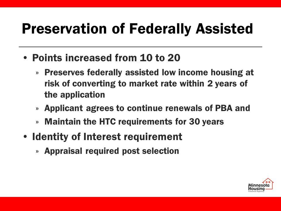 Preservation of Federally Assisted Points increased from 10 to 20 »Preserves federally assisted low income housing at risk of converting to market rate within 2 years of the application »Applicant agrees to continue renewals of PBA and »Maintain the HTC requirements for 30 years Identity of Interest requirement »Appraisal required post selection