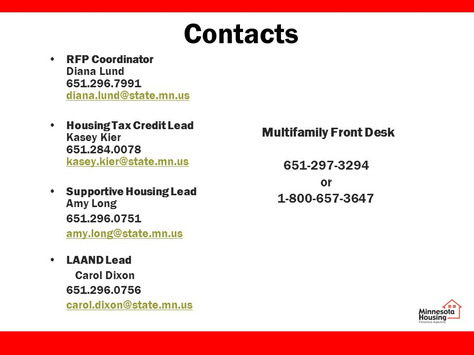 Contacts RFP Coordinator Diana Lund 651.296.7991 diana.lund@state.mn.us diana.lund@state.mn.us Housing Tax Credit Lead Kasey Kier 651.284.0078 kasey.kier@state.mn.us kasey.kier@state.mn.us Supportive Housing Lead Amy Long 651.296.0751 amy.long@state.mn.us LAAND Lead Carol Dixon 651.296.0756 carol.dixon@state.mn.us Multifamily Front Desk 651-297-3294 or 1-800-657-3647