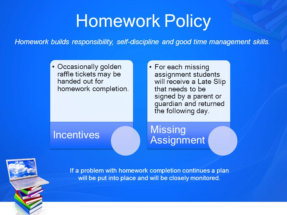 Homework Policy Homework builds responsibility, self-discipline and good time management skills. Occasionally golden raffle tickets may be handed out
