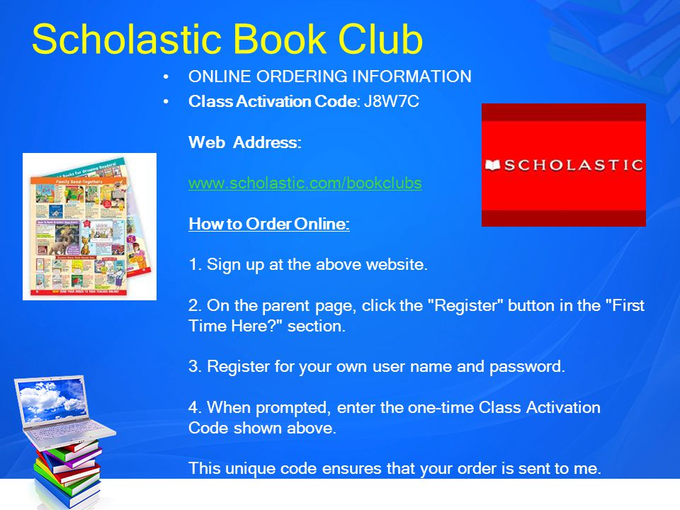 Scholastic Book Club ONLINE ORDERING INFORMATION Class Activation Code: J8W7C Web Address: www.scholastic.com/bookclubs How to Order Online: 1. Sign u