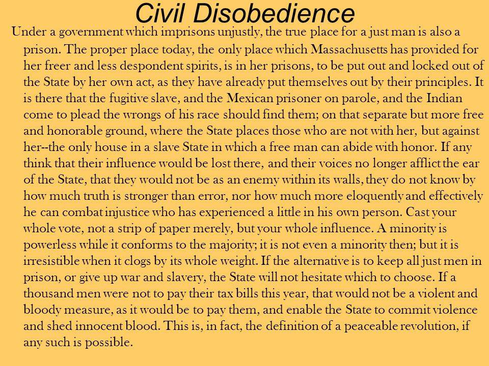 Civil Disobedience Under a government which imprisons unjustly, the true place for a just man is also a prison. The proper place today, the only place
