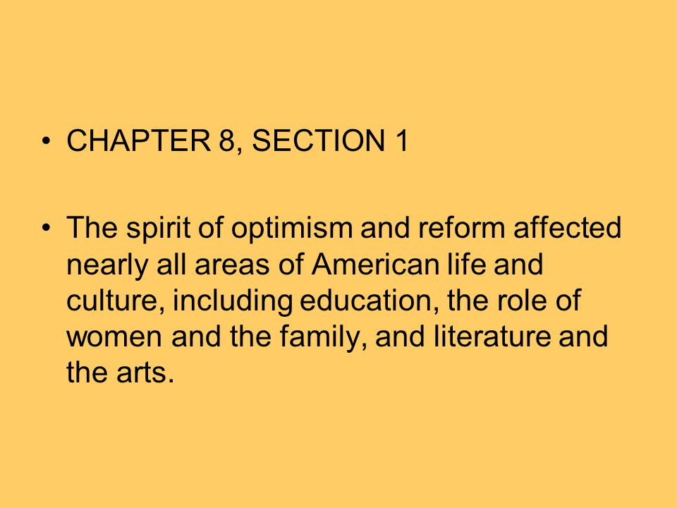 CHAPTER 8, SECTION 1 The spirit of optimism and reform affected nearly all areas of American life and culture, including education, the role of women