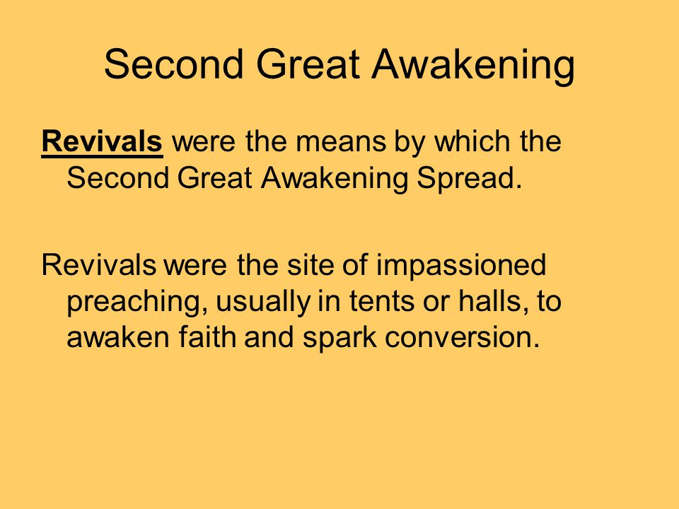 Second Great Awakening Revivals were the means by which the Second Great Awakening Spread. Revivals were the site of impassioned preaching, usually in