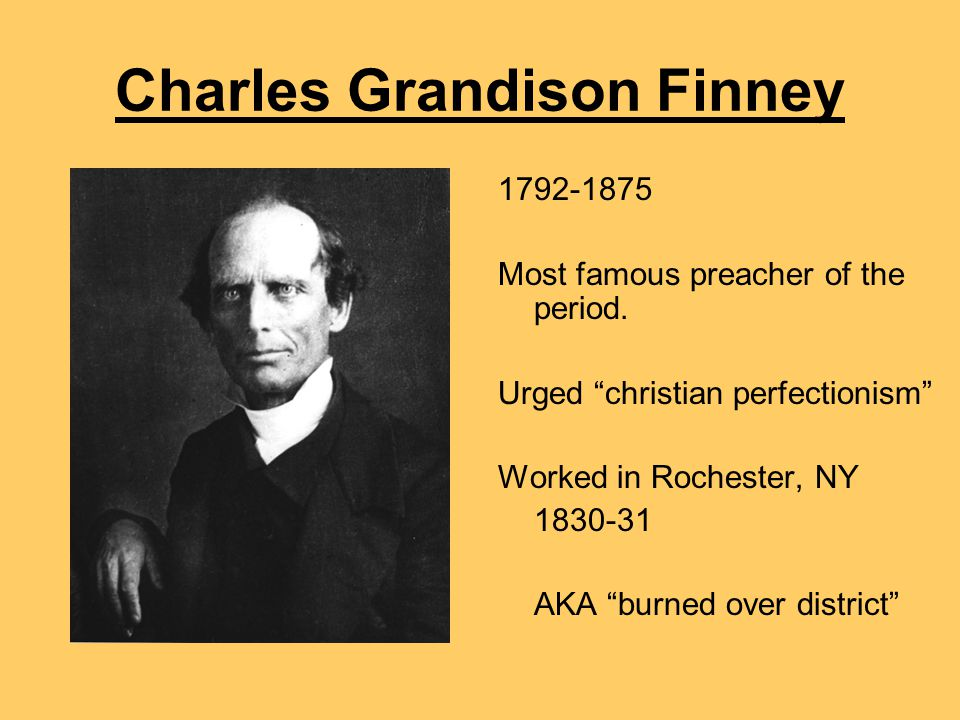 "Charles Grandison Finney 1792-1875 Most famous preacher of the period. Urged ""christian perfectionism"" Worked in Rochester, NY 1830-31 AKA ""burned ove"