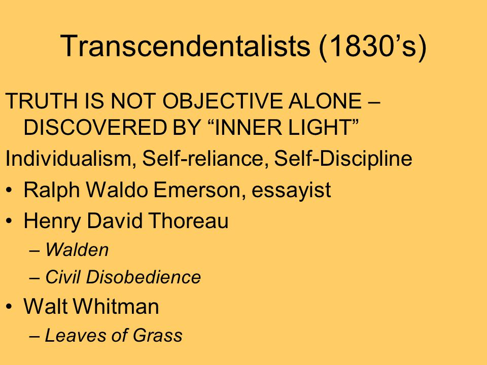 "Transcendentalists (1830's) TRUTH IS NOT OBJECTIVE ALONE – DISCOVERED BY ""INNER LIGHT"" Individualism, Self-reliance, Self-Discipline Ralph Waldo Emers"