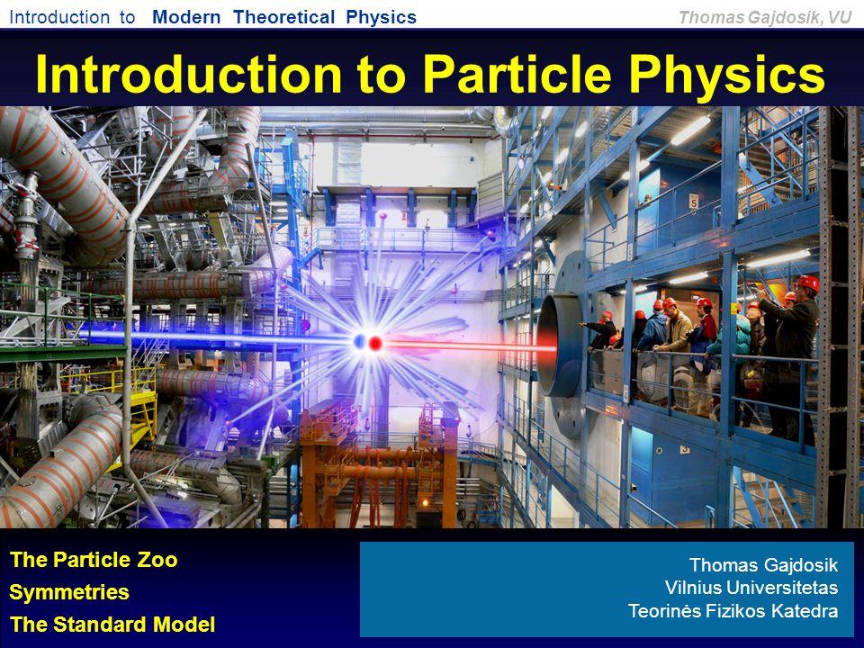Introduction to Modern Theoretical Physics Thomas Gajdosik, VU Introduction to Particle Physics Thomas Gajdosik Vilnius Universitetas Teorinės Fizikos