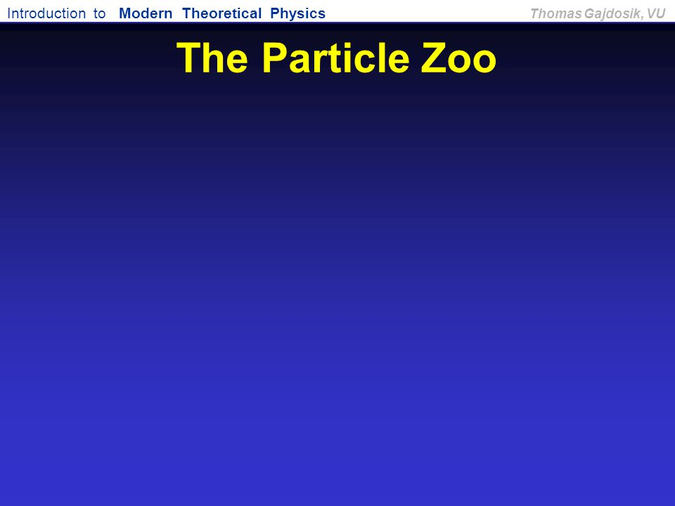 Introduction to Modern Theoretical Physics Thomas Gajdosik, VU The Particle Zoo