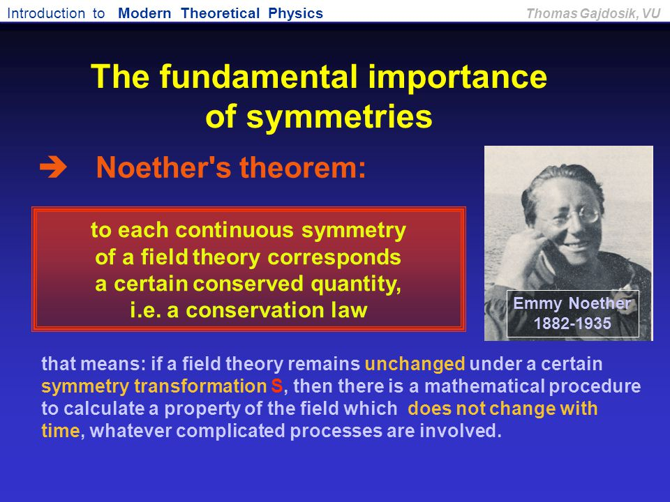 Introduction to Modern Theoretical Physics Thomas Gajdosik, VU to each continuous symmetry of a field theory corresponds a certain conserved quantity,