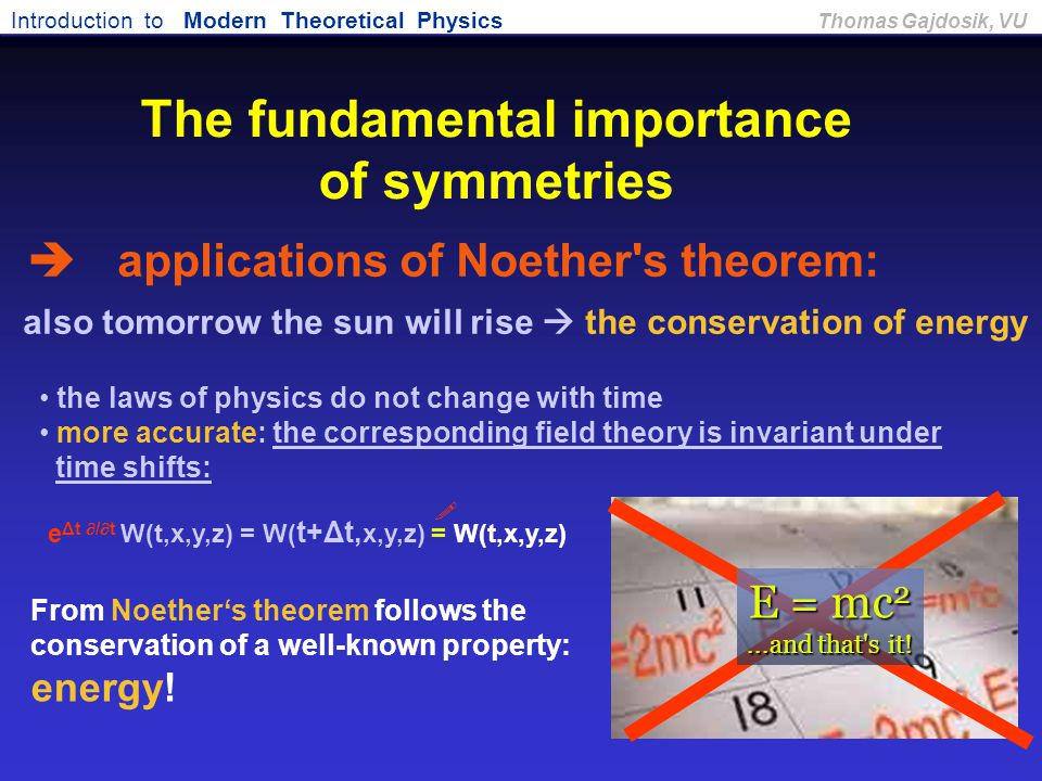 Introduction to Modern Theoretical Physics Thomas Gajdosik, VU also tomorrow the sun will rise  the conservation of energy E = mc 2...and that's it!