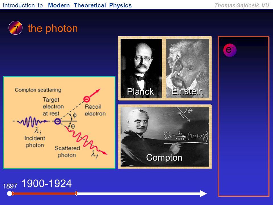Introduction to Modern Theoretical Physics Thomas Gajdosik, VU 1897 the photon 1900-1924  Planck Einstein Compton e-e-