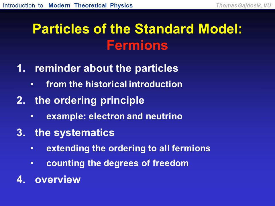 Introduction to Modern Theoretical Physics Thomas Gajdosik, VU Particles of the Standard Model: Fermions 1.reminder about the particles from the histo