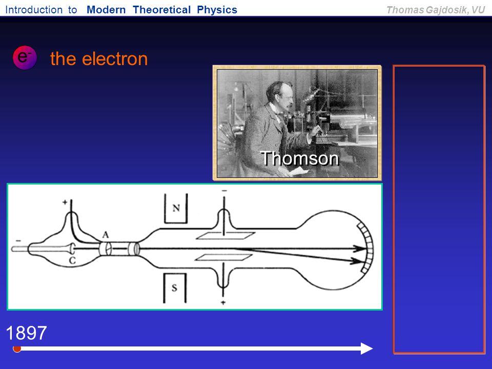 Introduction to Modern Theoretical Physics Thomas Gajdosik, VU 1897 the electron e-e- Thomson