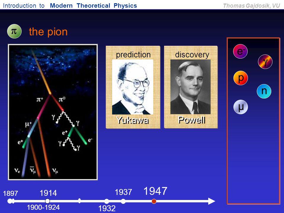 Introduction to Modern Theoretical Physics Thomas Gajdosik, VU 1897 the pion e-e- 1900-1924  1914  p 1932 n 1937 µ 1947 Powell Yukawa predictiondisc