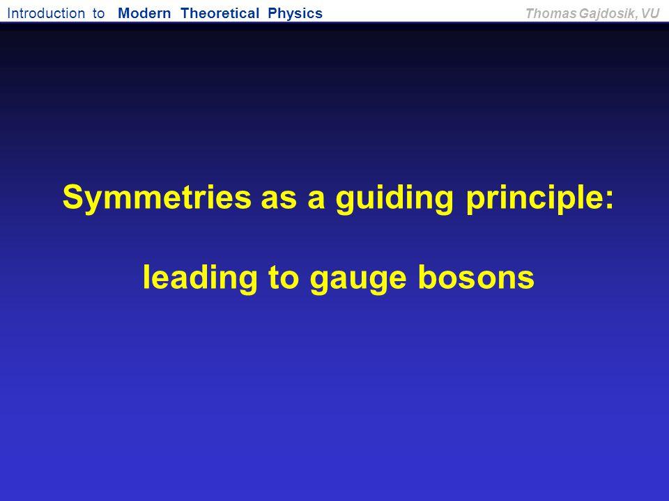 Introduction to Modern Theoretical Physics Thomas Gajdosik, VU Symmetries as a guiding principle: leading to gauge bosons
