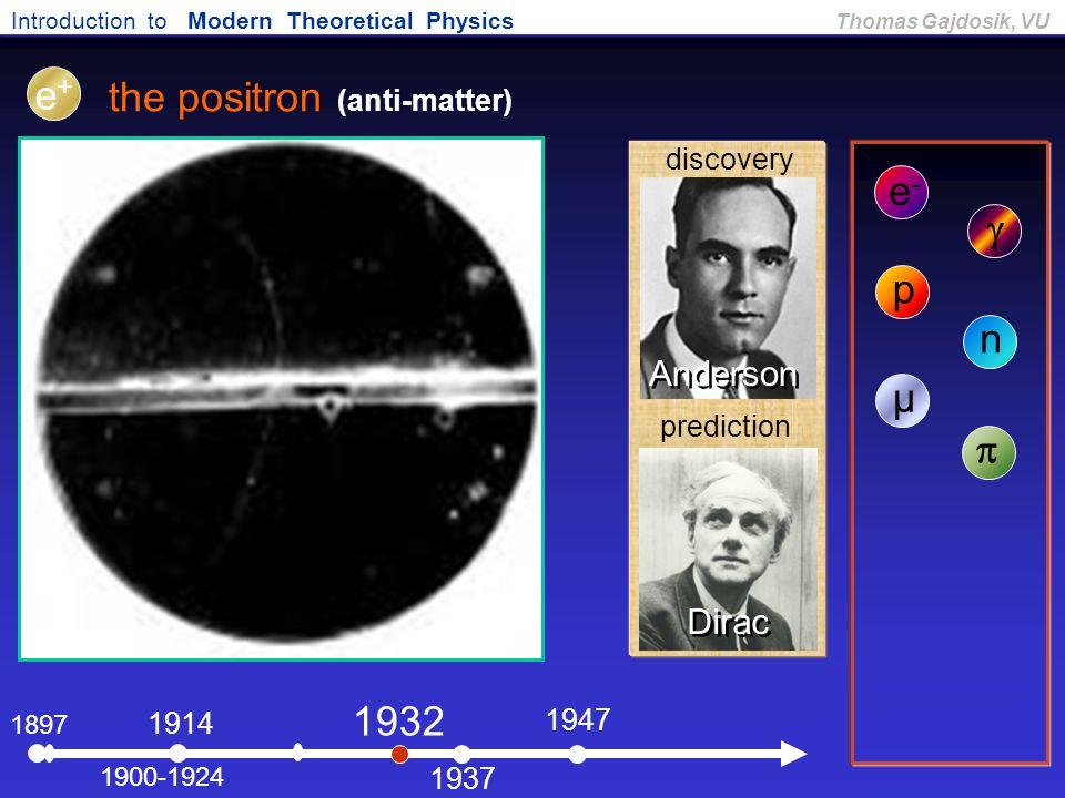Introduction to Modern Theoretical Physics Thomas Gajdosik, VU 1897 the positron (anti-matter) e-e- 1900-1924  1914 e+e+ p 1932 n 1937 µ 1947  Ander