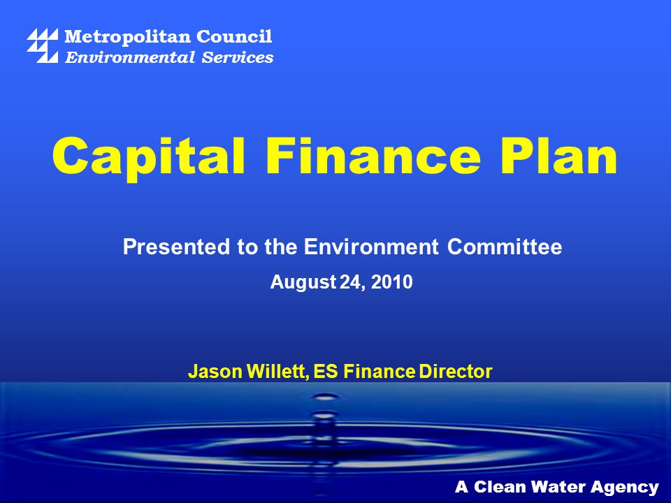 Metropolitan Council Environmental Services A Clean Water Agency Presented to the Environment Committee August 24, 2010 Capital Finance Plan Jason Willett, ES Finance Director